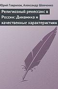 Юрий Гаврилов, Александр Шевченко - Религиозный ренессанс в России: Динамика и качественные характеристики