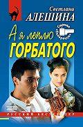 Светлана Алешина - А я леплю горбатого