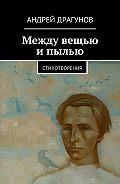 Андрей Драгунов -Между вещью ипылью