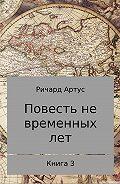 Ричард Артус -Повесть не временных лет. Книга 3
