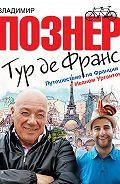 Владимир Познер -Тур де Франс. Путешествие по Франции с Иваном Ургантом
