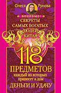 Олеся Витальевна Рунова -118 предметов, каждый из которых принесет в дом деньги и удачу. Секреты самых богатых людей Китая