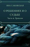 Яна Саковская -О решениях и о судьбе. Часть 2. Прошлое