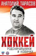 Анатолий Тарасов - Хоккей. Родоначальники и новички