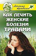 Ольга Сергеевна Черногаева -Как лечить женские болезни травами