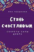 Яна Чебыкина - Стань счастливым: секреты силы добра