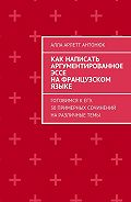 Алла Антонюк -Как написать аргументированное эссе нафранцузском языке. Готовимся кЕГЭ. 30примерных сочинений наразличныетемы