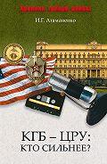 И. Г. Атаманенко -КГБ – ЦРУ: Кто сильнее?