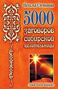 Наталья Ивановна Степанова -5000 заговоров сибирской целительницы