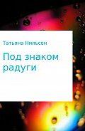 Татьяна Нильсен -Книга «Под знаком радуги»
