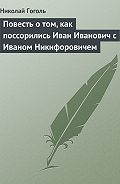 Николай Гоголь - Повесть о том, как поссорились Иван Иванович с Иваном Никифоровичем