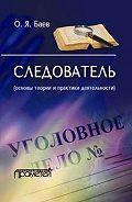 Олег Яковлевич Баев -Следователь (основы теории и практики деятельности)