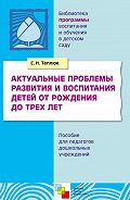 С. Н. Теплюк - Актуальные проблемы развития и воспитания детей от рождения до трех лет. Пособие для педагогов дошкольных учреждений