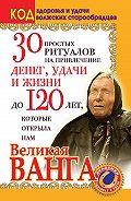 Светлана Панкратова -30 простых ритуалов на привлечение денег, удачи и жизни до 120 лет, которые открыла нам Великая Ванга. Код здоровья и удачи волжских старообрядцев