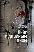 Светлана Мерцалова -Кейс с двойным дном