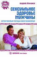 Андрей Молохов - Сексуальное здоровье мужчины: естественные методы восстановления