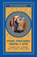О. Ф. Киселева - Лучшие православные молитвы о детях. О послушании, борьбе с искушениями, здравии и исцелении, в помощь учащимся