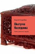 Сергей Скробов -Шкатулка Наследника. Тайны уральских ларцов