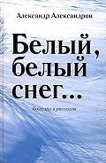 Александр Александров -Белый, белый снег… (сборник)