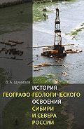 Владимир Шумилов -История географо-геологического освоения Сибири и Севера России