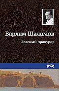 Варлам Шаламов -Зеленый прокурор