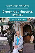 Александр Невзоров -Смогули я бросить курить. Тест для зависимых