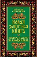 Наталья Ивановна Степанова -Новая защитная книга. Заговоры и советы на каждый день