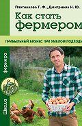 Татьяна Плотникова - Как стать фермером. Прибыльный бизнес при умелом подходе