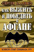 Сергей Баленко -Как выжить и победить в Афгане. Боевой опыт Спецназа ГРУ