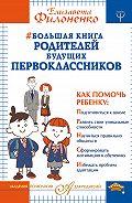 Елизавета Филоненко -Большая книга родителей будущих первоклассников