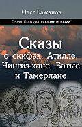Олег Бажанов - Сказы о скифах, Атилле, Чингиз-хане, Батые и Тамерлане