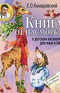 Евгений Комаровский - Книга от насморка. О детском насморке для мам и пап