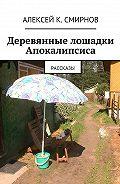 Алексей Смирнов -Деревянные лошадки Апокалипсиса. Рассказы