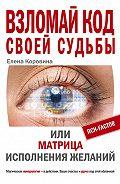 Елена Коровина -Взломай код своей судьбы, или Матрица исполнения желаний