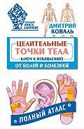 Дмитрий Коваль -Целительные точки тела. Ключ к избавлению от болей и болезней. Полный атлас