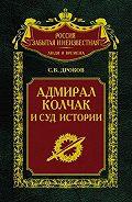Сергей Владимирович Дроков -Адмирал Колчак и суд истории