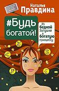 Наталья Правдина -Будь богатой! Из бедной Золушки в богатую принцессу