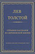Лев Толстой - Полное собрание сочинений. Том 7. Произведения 1856–1869 гг. Отрывки рассказов из деревенской жизни