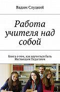 Вадим Слуцкий -Работа учителя над собой. Книга отом, как научиться быть Настоящим Педагогом