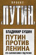 Владимир Бушин - Путин против Ленина. Кто «заложил бомбу» под Россию