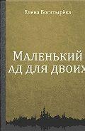 Елена Богатырёва -Маленький ад для двоих