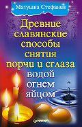Матушка Стефания -Древние славянские способы снятия порчи и сглаза водой, огнем, яйцом