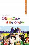 Хосроу Шахани - Обо всем и ни о чем (сборник)
