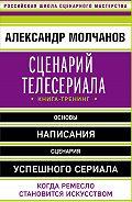 Александр Молчанов -Сценарий телесериала. Книга-тренинг