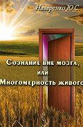 Юрий Назаренко -Сознание вне мозга, или Многомерность живого