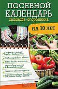 Руслан Герасимов - Посевной календарь садовода-огородника на 10 лет