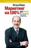 Игорь Манн -Маркетинг на 100%: ремикс: Как стать хорошим менеджером по маркетингу
