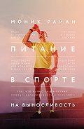 Моник Райан -Питание в спорте на выносливость. Все, что нужно знать бегуну, пловцу, велосипедисту и триатлету