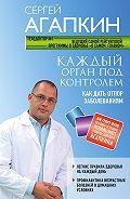 Сергей Николаевич Агапкин -Каждый орган под контролем. Как дать отпор заболеваниям