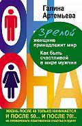 Галина Артемьева -Зрелой женщине принадлежит мир. Как быть счастливой в мире мужчин